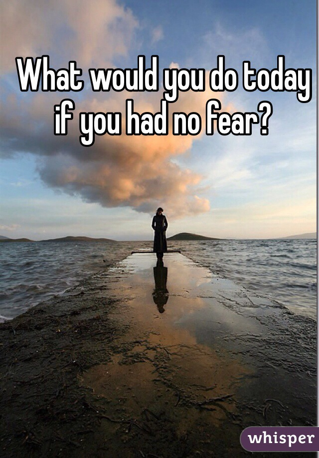 What would you do today if you had no fear?