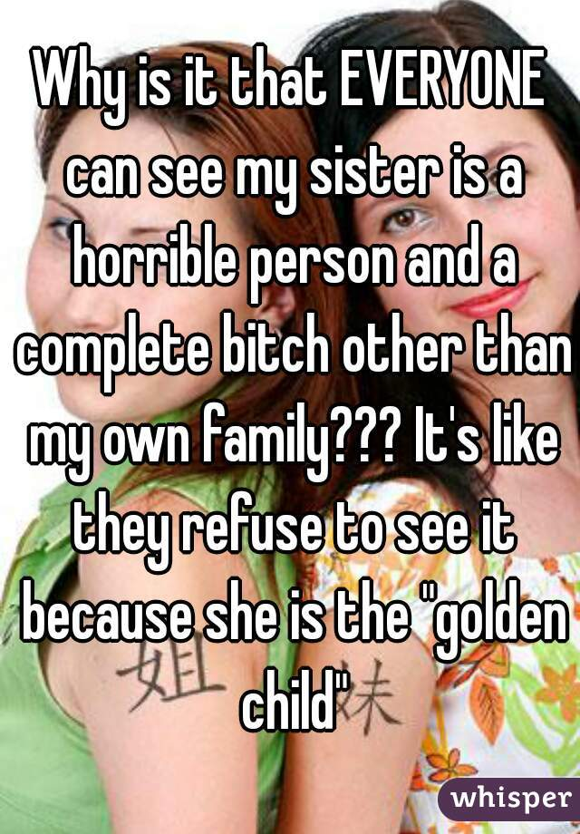 "Why is it that EVERYONE can see my sister is a horrible person and a complete bitch other than my own family??? It's like they refuse to see it because she is the ""golden child"""