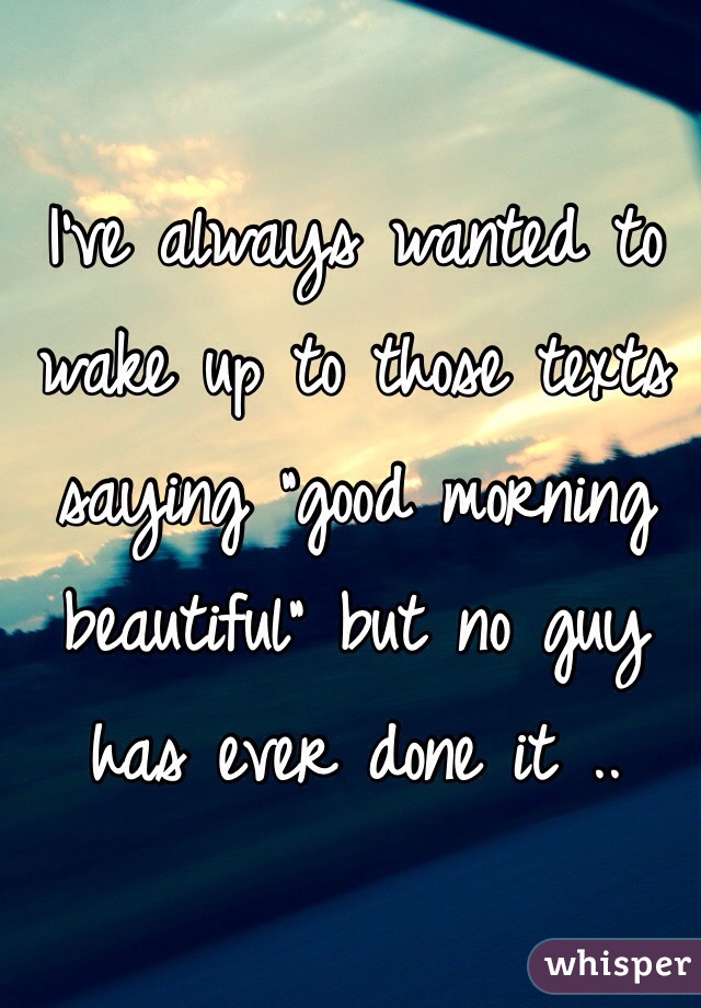 """I've always wanted to wake up to those texts saying """"good morning beautiful"""" but no guy has ever done it .."""