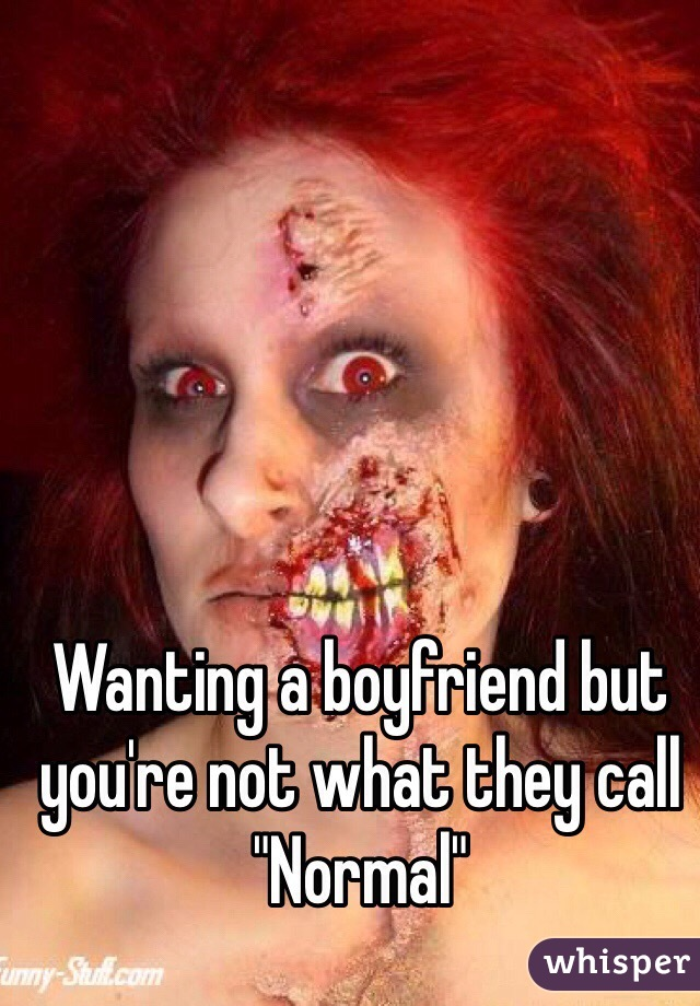 """Wanting a boyfriend but you're not what they call """"Normal"""""""