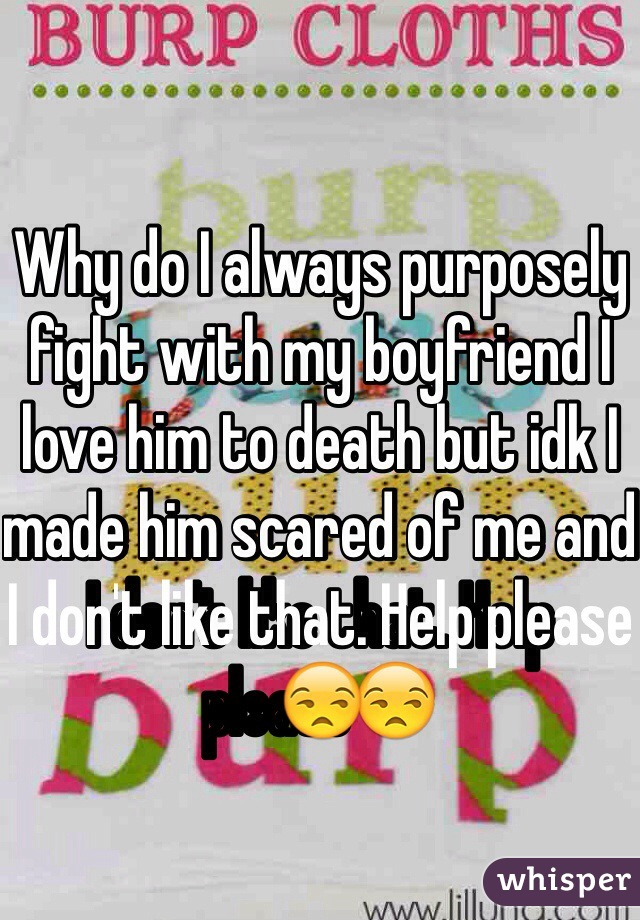 Why do I always purposely fight with my boyfriend I love him to death but idk I made him scared of me and I don't like that. Help please😒