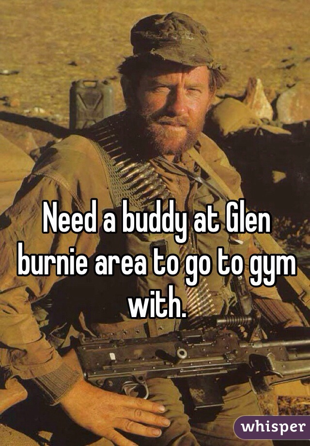 Need a buddy at Glen burnie area to go to gym with.