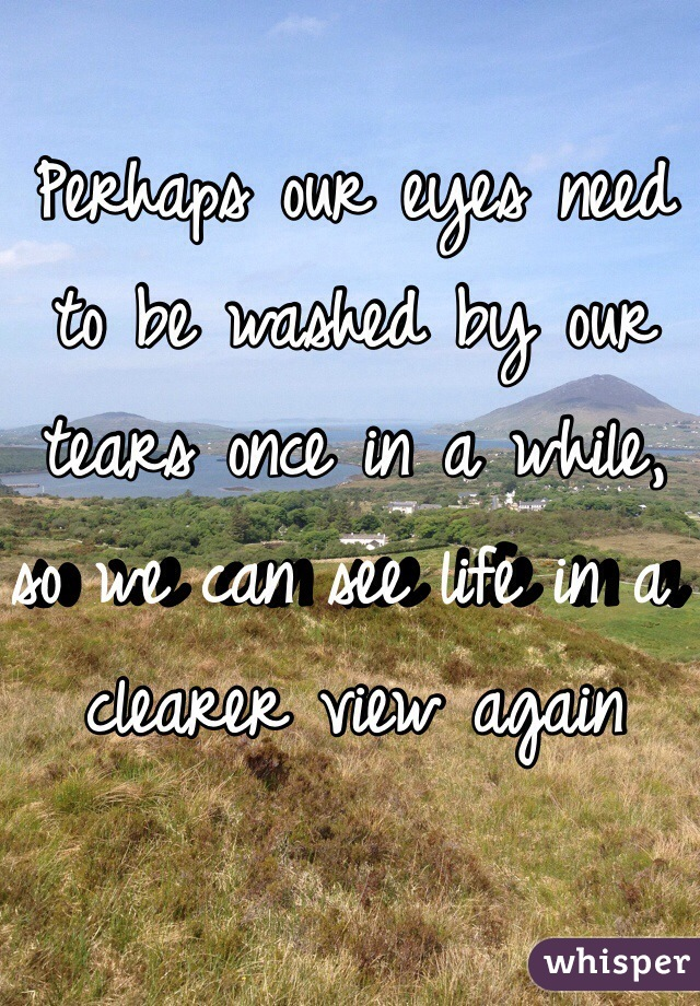 Perhaps our eyes need to be washed by our tears once in a while, so we can see life in a clearer view again