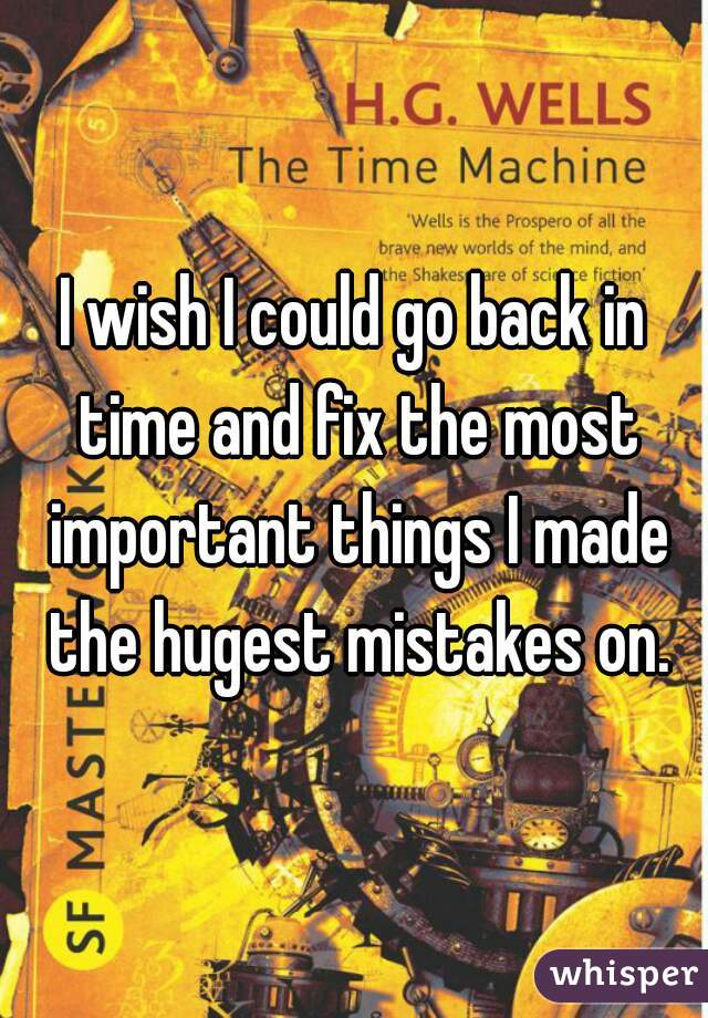 I wish I could go back in time and fix the most important things I made the hugest mistakes on.