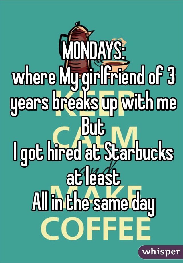 MONDAYS: where My girlfriend of 3 years breaks up with me  But I got hired at Starbucks at least All in the same day