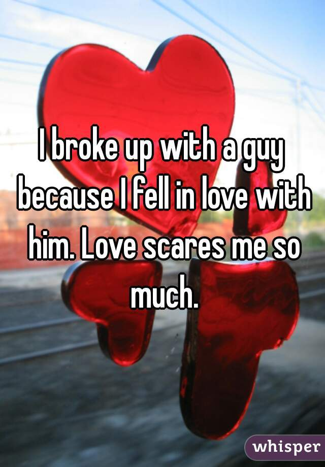 I broke up with a guy because I fell in love with him. Love scares me so much.