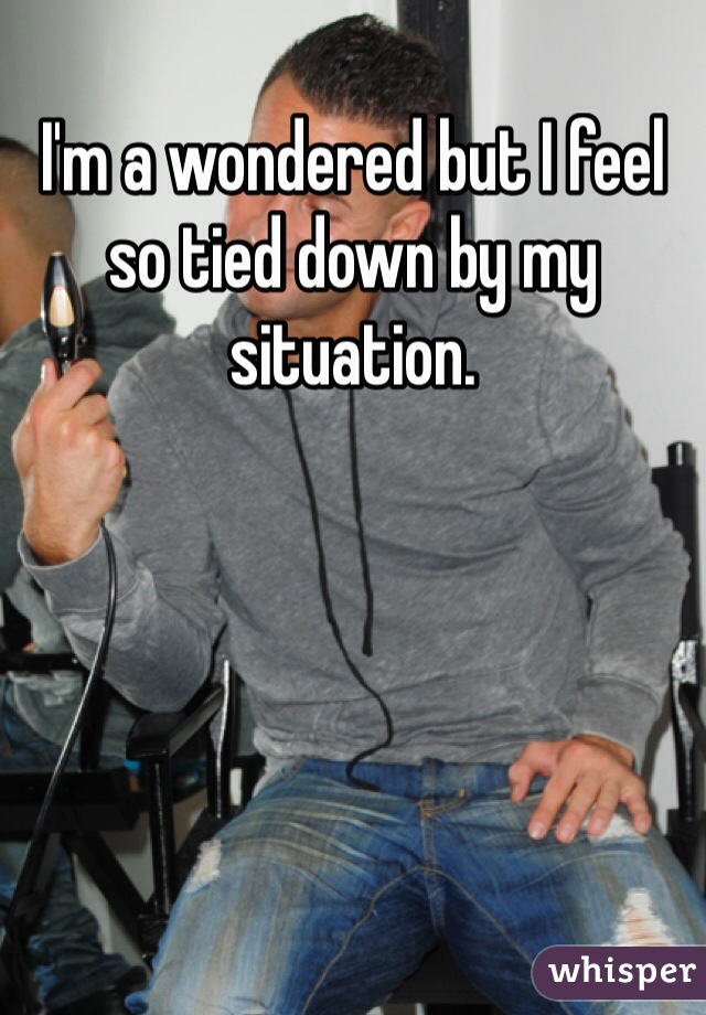 I'm a wondered but I feel so tied down by my situation.