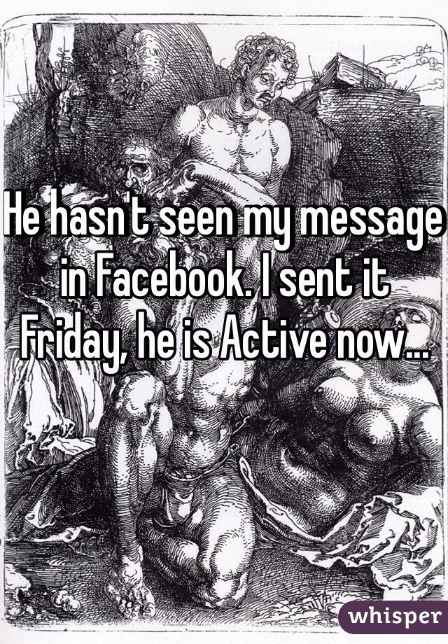 He hasn't seen my message in Facebook. I sent it Friday, he is Active now...