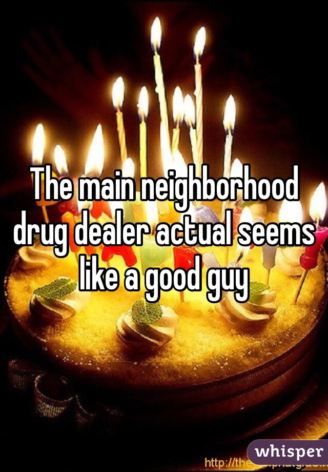 The main neighborhood drug dealer actual seems like a good guy