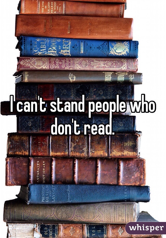 I can't stand people who don't read.