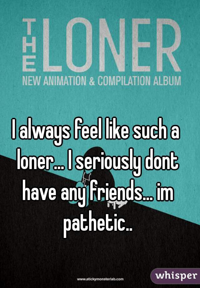 I always feel like such a loner... I seriously dont have any friends... im pathetic..