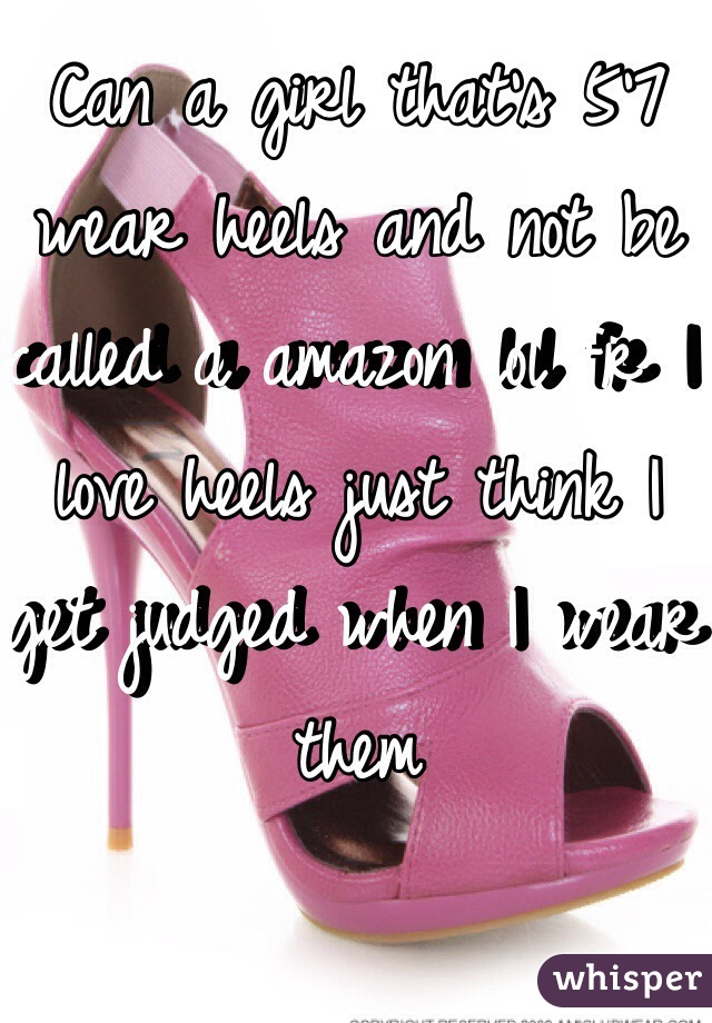 Can a girl that's 5'7 wear heels and not be called a amazon lol fr I love heels just think I get judged when I wear them