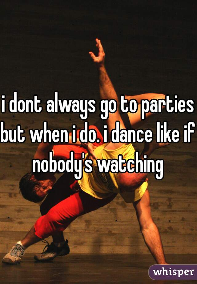 i dont always go to parties but when i do. i dance like if nobody's watching