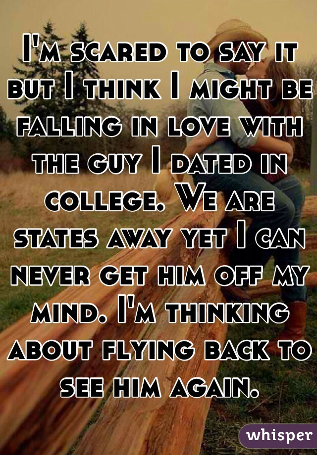 I'm scared to say it but I think I might be falling in love with the guy I dated in college. We are states away yet I can never get him off my mind. I'm thinking about flying back to see him again.