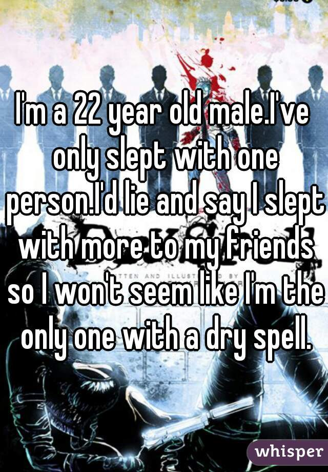 I'm a 22 year old male.I've only slept with one person.I'd lie and say I slept with more to my friends so I won't seem like I'm the only one with a dry spell.
