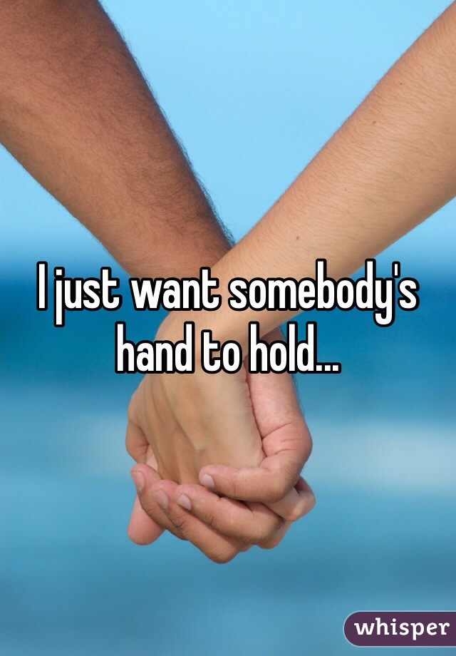I just want somebody's hand to hold...
