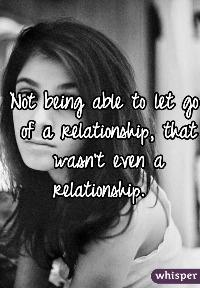 Not being able to let go of a relationship, that wasn't even a relationship.