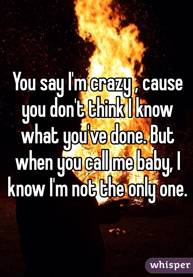You say I'm crazy , cause you don't think I know what you've done. But when you call me baby, I know I'm not the only one.