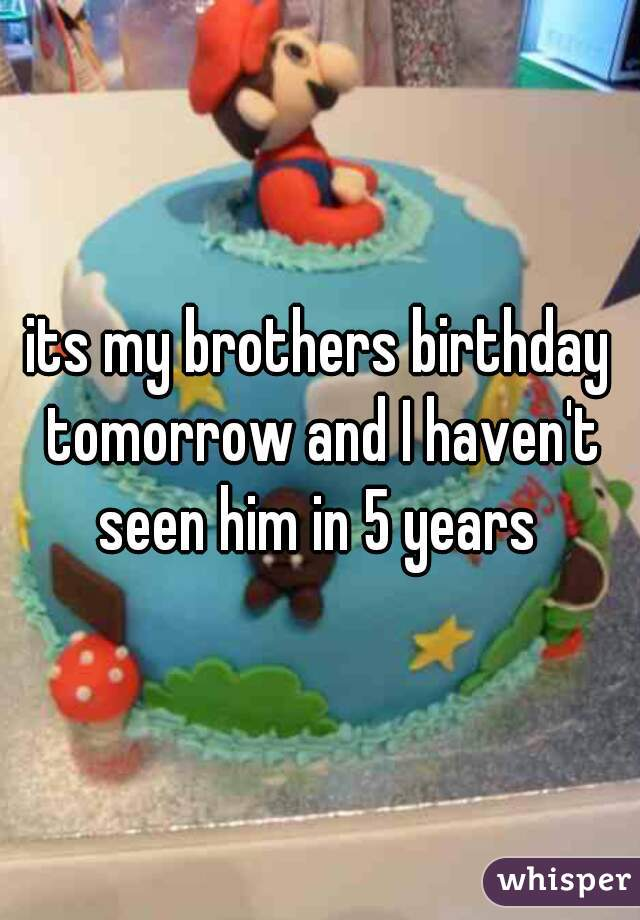 its my brothers birthday tomorrow and I haven't seen him in 5 years