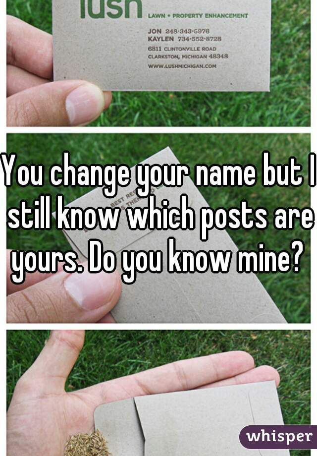 You change your name but I still know which posts are yours. Do you know mine?