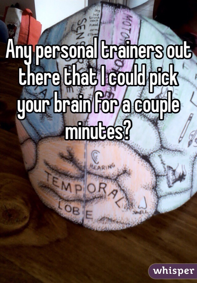 Any personal trainers out there that I could pick your brain for a couple minutes?