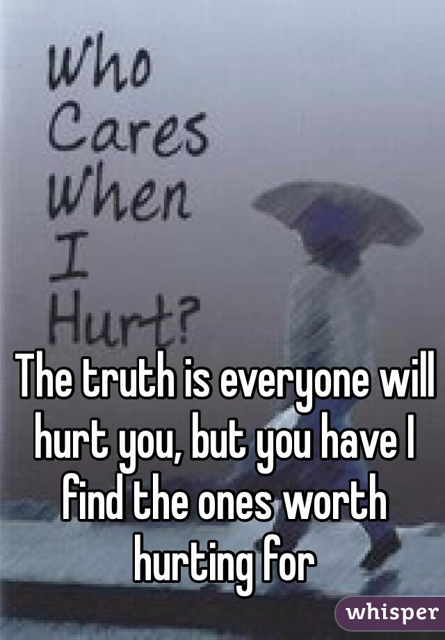 The truth is everyone will hurt you, but you have I find the ones worth hurting for