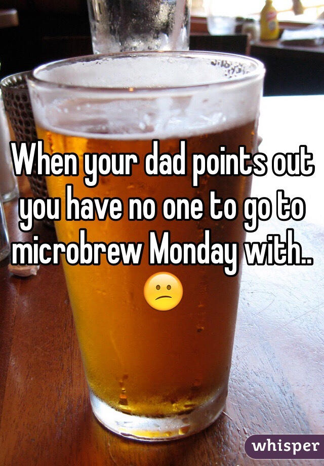 When your dad points out you have no one to go to microbrew Monday with.. 😕