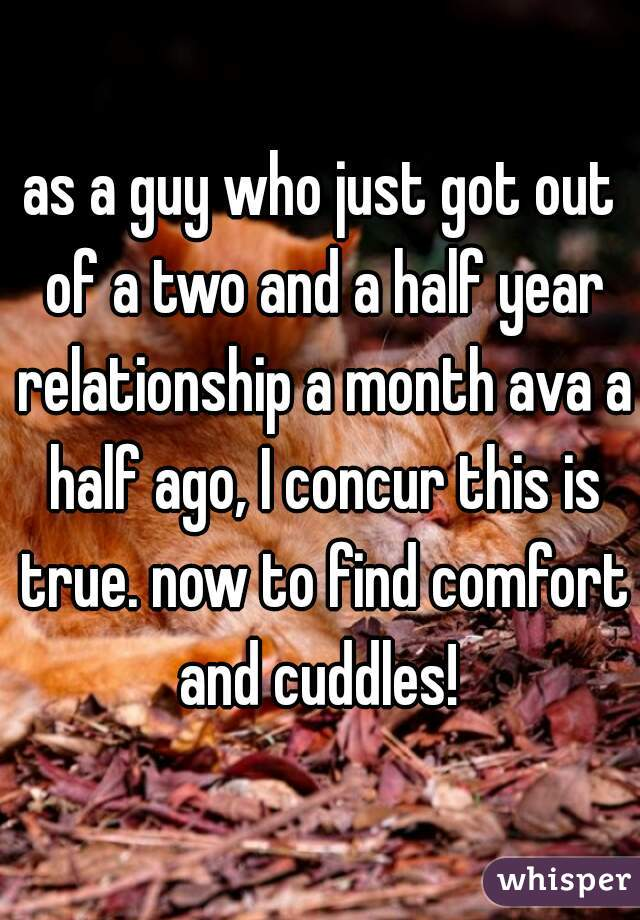 as a guy who just got out of a two and a half year relationship a month ava a half ago, I concur this is true. now to find comfort and cuddles!