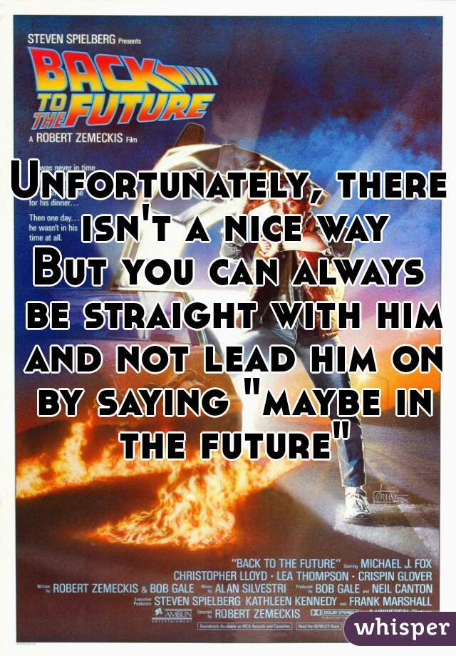 "Unfortunately, there isn't a nice way But you can always be straight with him and not lead him on by saying ""maybe in the future"""