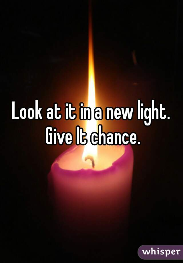 Look at it in a new light. Give It chance.
