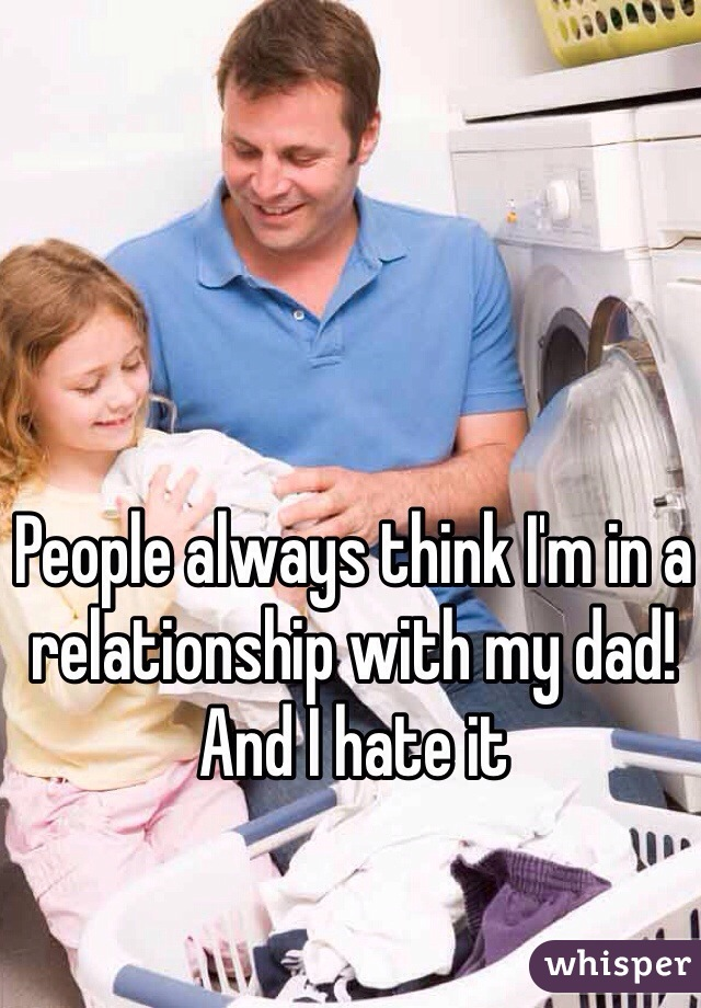 People always think I'm in a relationship with my dad! And I hate it