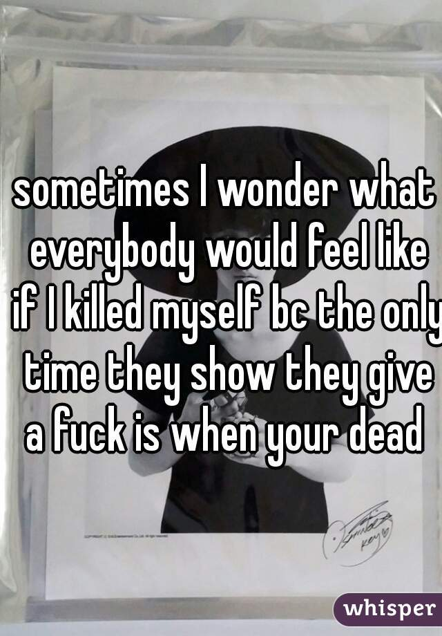 sometimes I wonder what everybody would feel like if I killed myself bc the only time they show they give a fuck is when your dead