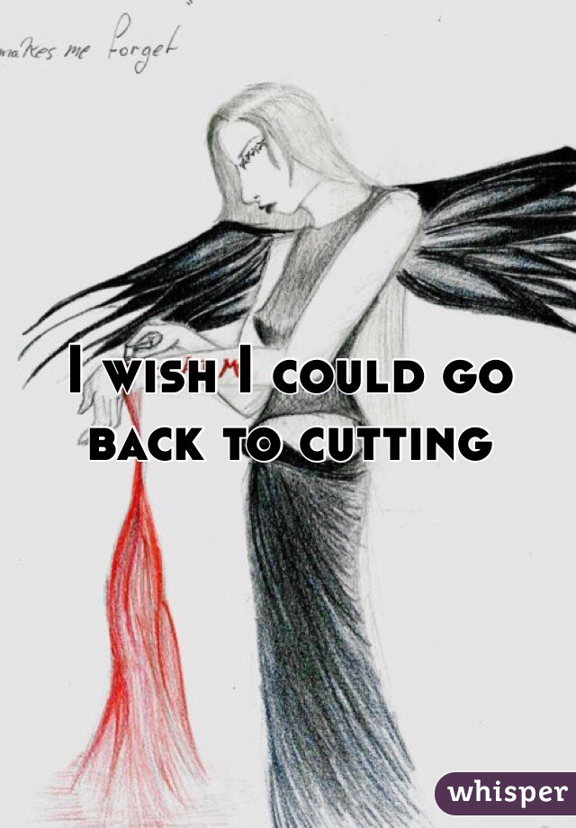 I wish I could go back to cutting