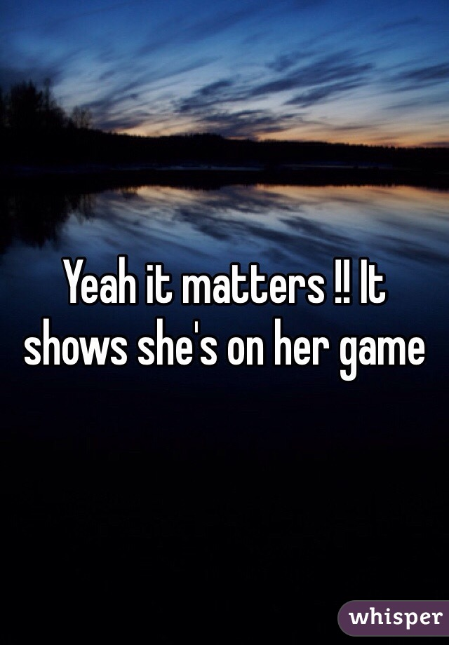 Yeah it matters !! It shows she's on her game