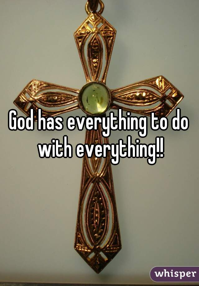 God has everything to do with everything!!