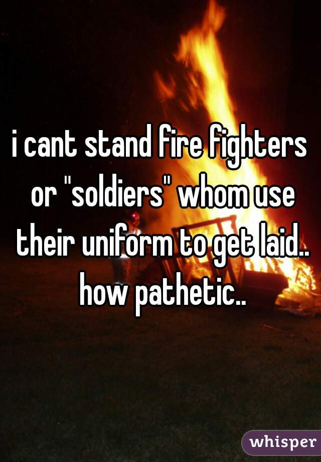 "i cant stand fire fighters or ""soldiers"" whom use their uniform to get laid.. how pathetic.."