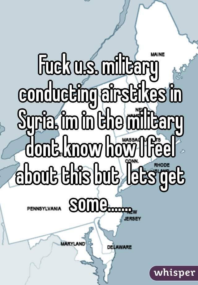 Fuck u.s. military conducting airstikes in Syria. im in the military dont know how I feel about this but  lets get some.......