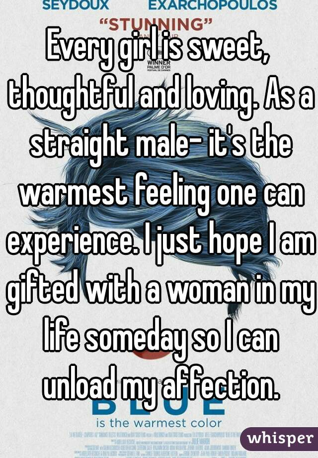 Every girl is sweet, thoughtful and loving. As a straight male- it's the warmest feeling one can experience. I just hope I am gifted with a woman in my life someday so I can unload my affection.