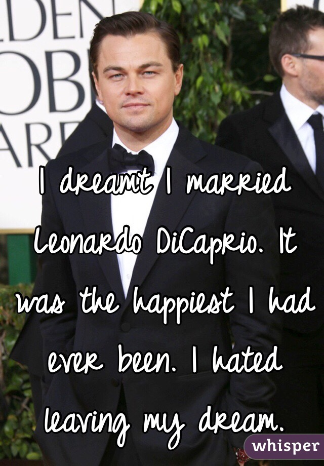 I dreamt I married Leonardo DiCaprio. It was the happiest I had ever been. I hated leaving my dream.
