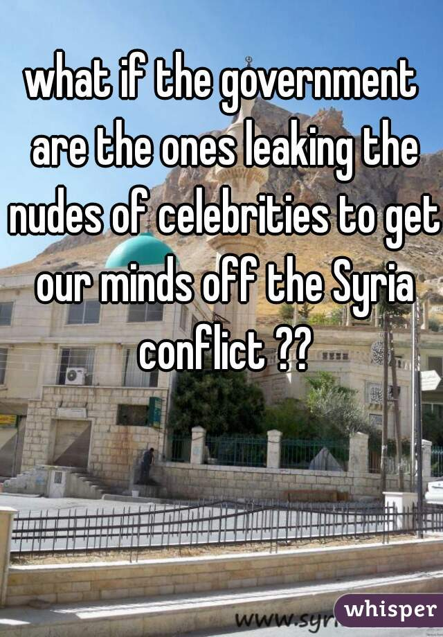 what if the government are the ones leaking the nudes of celebrities to get our minds off the Syria conflict ??