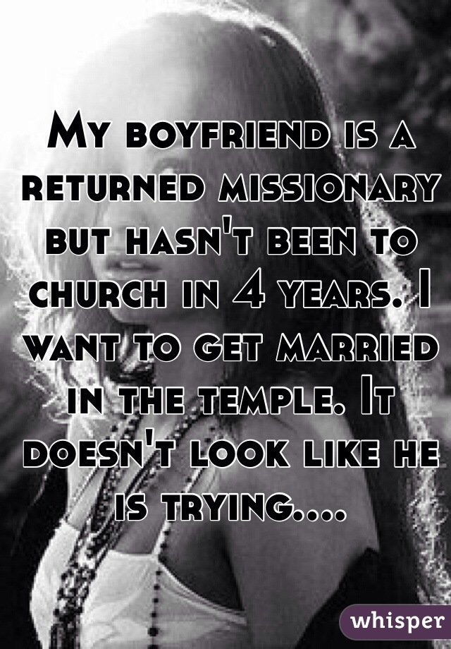 My boyfriend is a returned missionary but hasn't been to church in 4 years. I want to get married in the temple. It doesn't look like he is trying....