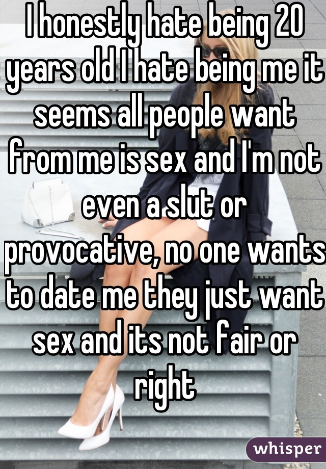 I honestly hate being 20 years old I hate being me it seems all people want from me is sex and I'm not even a slut or provocative, no one wants to date me they just want sex and its not fair or right