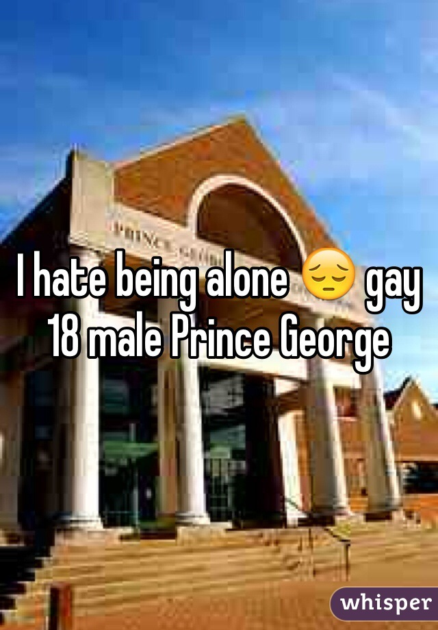 I hate being alone 😔 gay 18 male Prince George