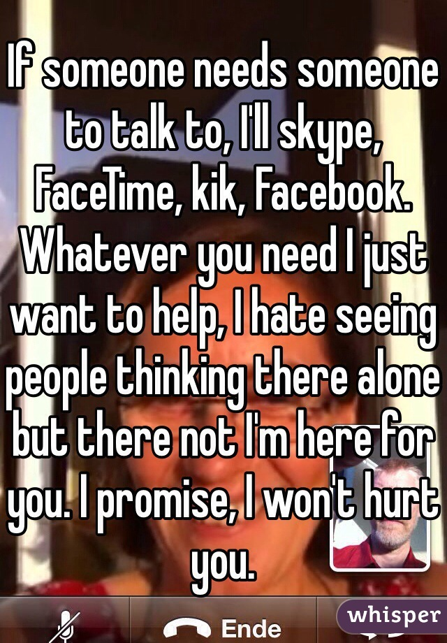 If someone needs someone to talk to, I'll skype, FaceTime, kik, Facebook. Whatever you need I just want to help, I hate seeing people thinking there alone but there not I'm here for you. I promise, I won't hurt you.