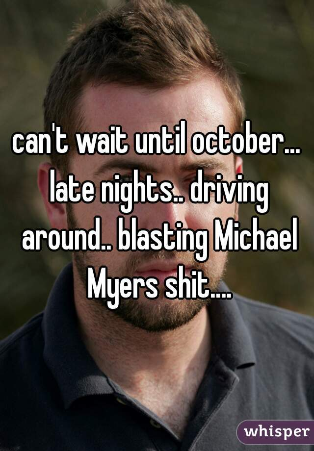 can't wait until october... late nights.. driving around.. blasting Michael Myers shit....