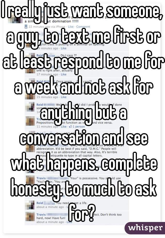 I really just want someone, a guy, to text me first or at least respond to me for a week and not ask for anything but a conversation and see what happens. complete honesty. to much to ask for?