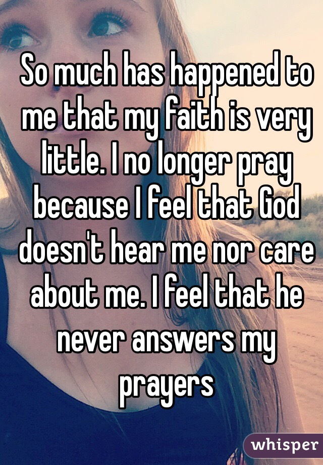 So much has happened to me that my faith is very little. I no longer pray because I feel that God doesn't hear me nor care about me. I feel that he never answers my prayers