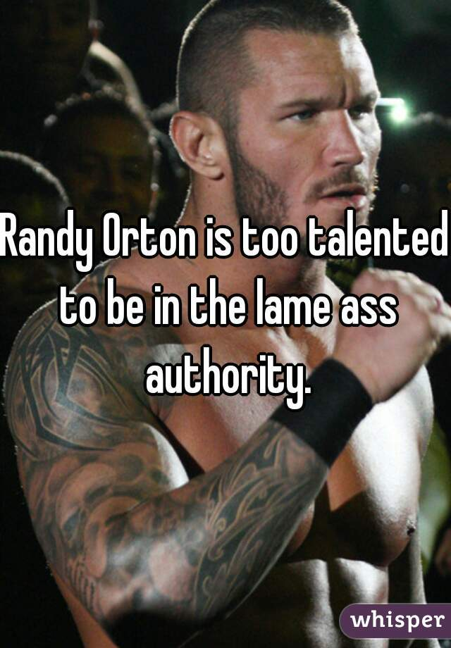 Randy Orton is too talented to be in the lame ass authority.
