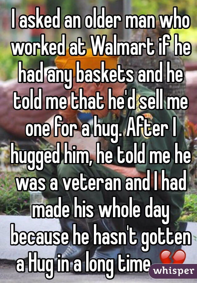 I asked an older man who worked at Walmart if he had any baskets and he told me that he'd sell me one for a hug. After I hugged him, he told me he was a veteran and I had made his whole day because he hasn't gotten a Hug in a long time. 💔