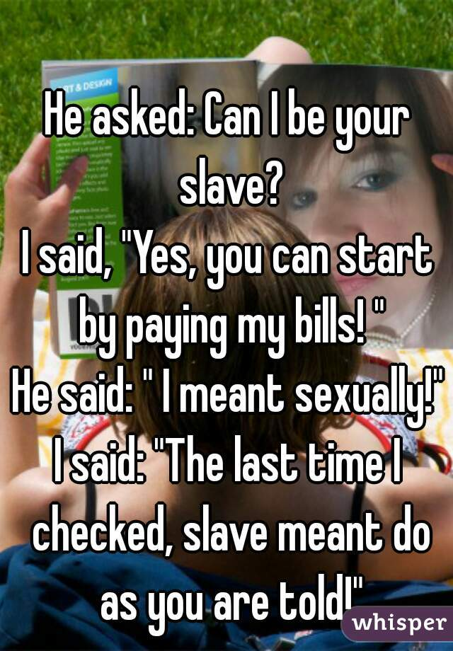 "He asked: Can I be your slave? I said, ""Yes, you can start by paying my bills! "" He said: "" I meant sexually!"" I said: ""The last time I checked, slave meant do as you are told!"""